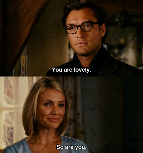 """""""You are lovely. So are you"""". Jude Law, Cameron Diaz. The Holiday"""