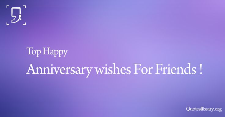Here are the Top Happy Anniversary wishes For Friends Hope you will find the one that really expresses your feelings and you like most of all Checkout !