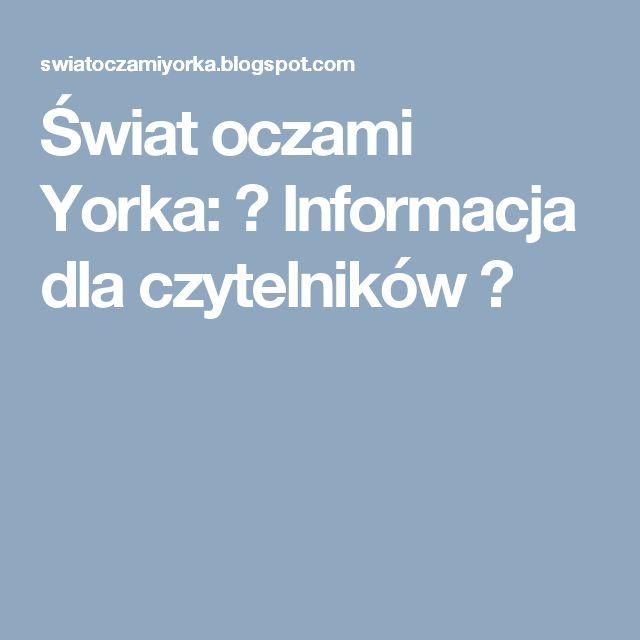 Świat oczami Yorka: ♥ Informacja dla czytelników ♥