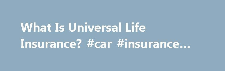 What Is Universal Life Insurance? #car #insurance #broker http://insurances.remmont.com/what-is-universal-life-insurance-car-insurance-broker/  #universal life insurance # What Is Universal Life Insurance? The principal behind universal life is the same as with any other form of life insurance. In exchange for payments, a life insurance company promises to pay you a specified some at the time of your death. The way universal life differs is in how youRead MoreThe post What Is Universal Life…