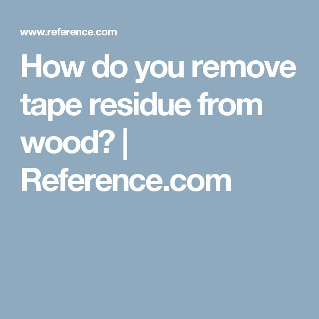 How do you remove tape residue from wood? | Reference.com