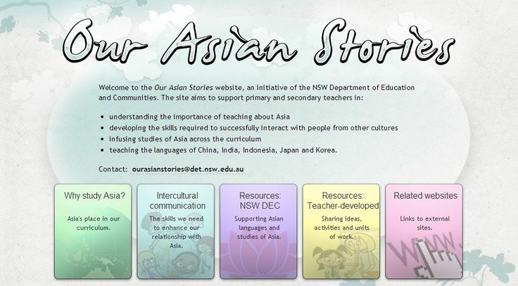 Welcome to the Our Asian Stories website, an initiative of the NSW Department of Education and Communities. The site aims to support primary and secondary teachers in: understanding the importance of teaching about Asia developing the skills required to successfully interact with people from other cultures infusing studies of Asia across the curriculum teaching the languages of China, India, Indonesia, Japan and Korea. http://www.ourasianstories.edu.au/
