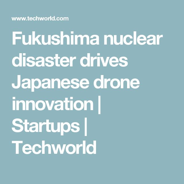 Fukushima nuclear disaster drives Japanese drone innovation   Startups   Techworld