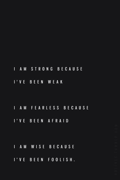 I am strong because I've been weak. I am fearless because I've been afraid. I am wise because I've been foolish.