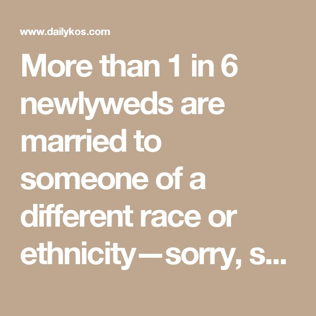 More than 1 in 6 newlyweds are married to someone of a different race or ethnicity—sorry, snowflakes