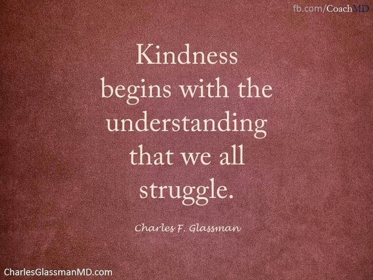Kindness begins with the understanding that we all struggle ~~~ Charles F. Glassman