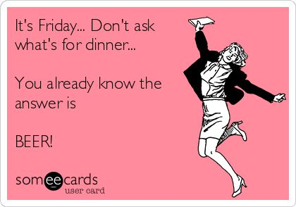 It's Friday... Don't ask what's for dinner... You already know the answer is BEER! | Drinks/Happy Hour Ecard