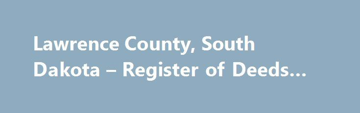 Lawrence County, South Dakota – Register of Deeds #backtaxes http://botswana.remmont.com/lawrence-county-south-dakota-register-of-deeds-backtaxes/  # The Register of Deeds Office is the primary record-keeping and archival repository for county land records. The assessed value of real estate in our county is more than $2,000,000,000.00. The Register of Deeds Office is responsible for the recording maintaining of records pertaining to that real estate. The land records date back to 1879…