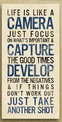 """""""Life is like a camera; just focus on what's important and capture the good times, develop from the negatives & if things don't work out, just take another shot."""""""