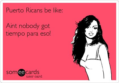 Puerto Ricans be like: Aint nobody got tiempo para eso!