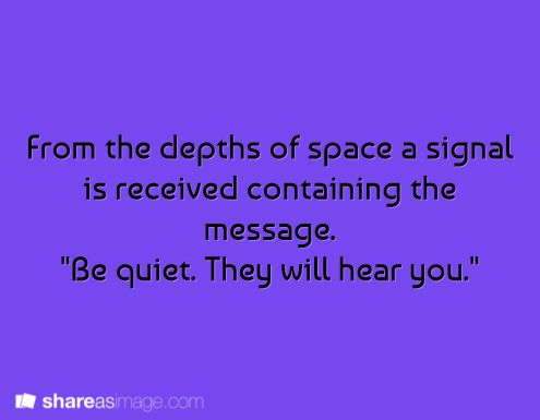 creepy... who receives the signal (a whole planet, or a space program...or maybe a lone ship exploring deep space?)