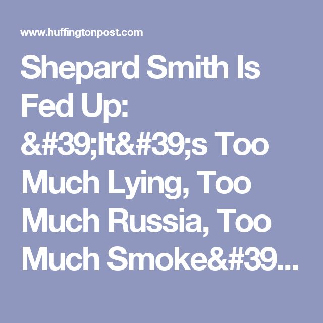 Shepard Smith Is Fed Up: 'It's Too Much Lying, Too Much Russia, Too Much Smoke' | The Huffington Post