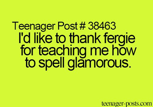 Teenager Post #38463 ~ I'd like to thank Fergie for teaching me how to spell glamorous. ☮