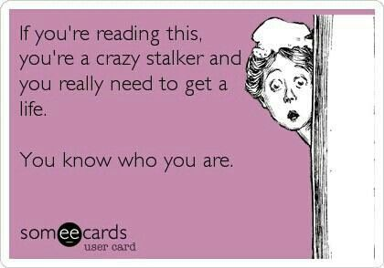 If your're reading this, you're a crazy stalker and you really need to get a life. You know who you are.