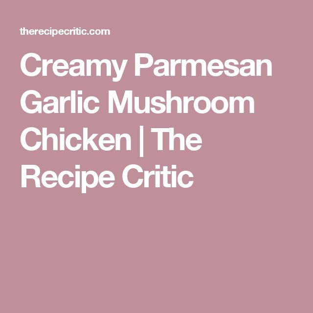 Creamy Parmesan Garlic Mushroom Chicken   The Recipe Critic