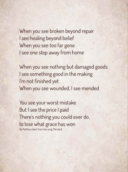"""When you see broken beyond repair.  I see healing beyond belief.  When you see too far gone I see one step away from home.  When you see nothing but damaged goods. I see something good in the making.  I'm not finished yet.  When you see wounded, I see mended.  You see your worst mistake, but I see the price I paid.  There's nothing you could ever do, to lose what grace has won.""  Matthew West from his song 'Mended'."