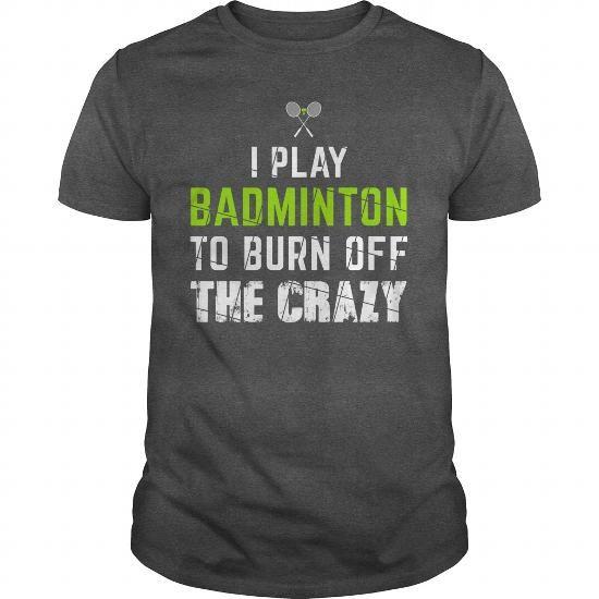 #Crazy I Play Badminton To Burn Off The Crazy T-shirt & hoodies See more tshirt here: http://tshirtsport.com/