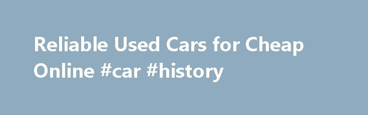 Reliable Used Cars for Cheap Online #car #history http://car.remmont.com/reliable-used-cars-for-cheap-online-car-history/  #used cars for cheap # Reliable Used Cars for Cheap Online March 18, 2013 It's possible to find used cars for cheap online by visiting the websites of local car dealers. Most dealers will have a full listing of all the used vehicles they have for sale – cars, trucks, SUVs and whatever else they're […]The post Reliable Used Cars for Cheap Online #car #history appeared…