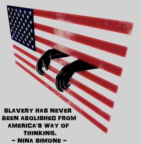 """""""Slavery has never been abolished from America's way of thinking.""""  ~ Nina Simone  Follow this link to find a short video detailing the main arguments advanced in legal scholar Michelle Alexander's critically-acclaimed book The New Jim Crow: Mass Incarceration in the Age of Colorblindness: http://www.thesociologicalcinema.com/videos/race-incarceration-and-the-new-jim-crow"""