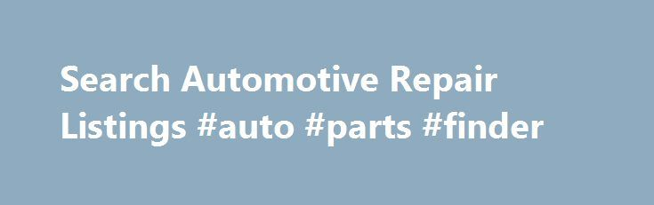 Search Automotive Repair Listings #auto #parts #finder http://autos.nef2.com/search-automotive-repair-listings-auto-parts-finder/  #auto body shops # At Collision Repair Experts, you can be sure you find a high quality repair shop in your area by using our car service directory. We have strict requirements for our members, and only list the shops that are high quality and provide top-of-the-line service to customers. Once you get a list of shops in your area, you'll be able to find details…