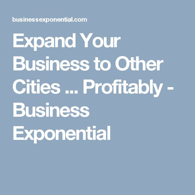 Expand Your Business to Other Cities ... Profitably - Business Exponential