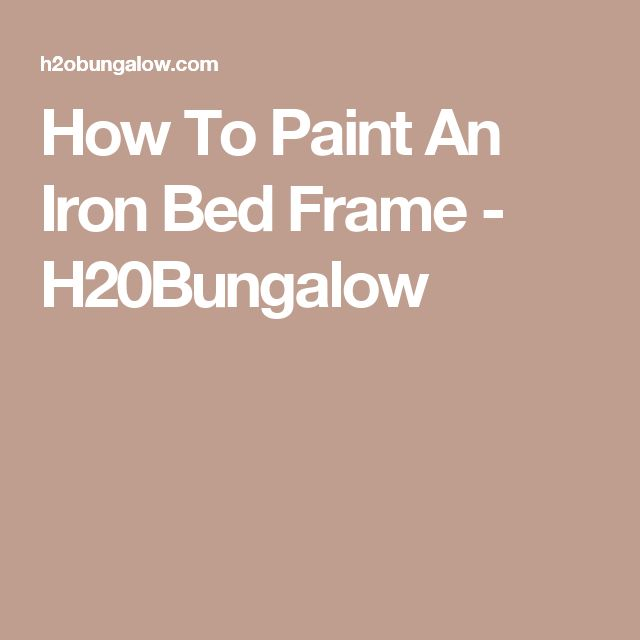 How To Paint An Iron Bed Frame - H20Bungalow