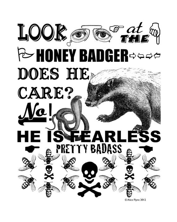 A Honey badger is one fearless mother trucker! He is the ultimate badass of the animal kingdom. No one knows what they look like as anyone who's ever seen one has been immediately killed. They wouldn't think twice about starting some shit and are actually totally fearless.