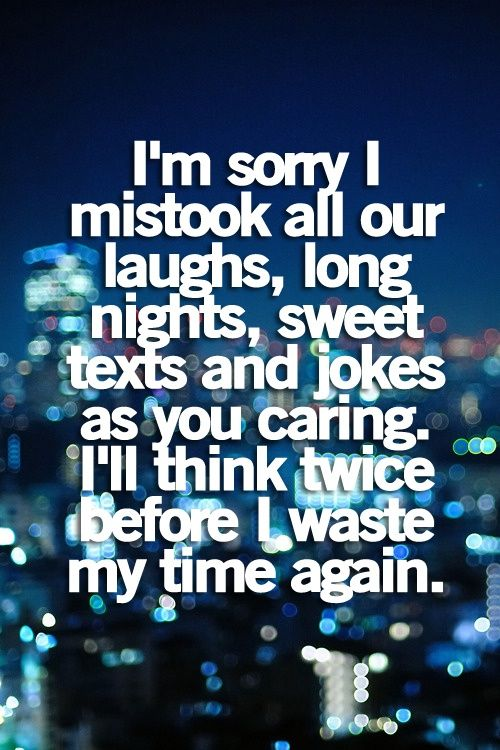 I'm sorry I mistook all our laughs, long nights, sweet texts and jokes as you caring. I'll think twice before I waste my time again.
