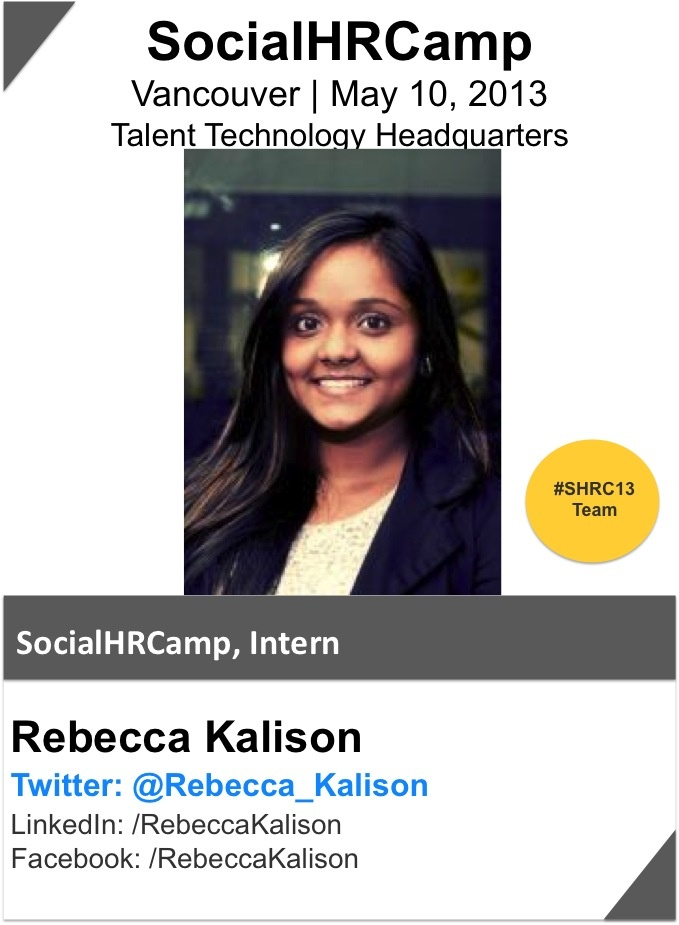 Rebecca Kalison is the intern for SocialHRCamp and assists the core team with event planning tasks. Rebecca is a 2nd year Business Management student and is an aspiring HR professional.  Rebecca has a strong passion for social media, networking, learning and human resources. She is currently the VP of Marketing and Communications for the Ryerson Human Resource Student Association & the Discover Ryerson Coordinator where she recruits and trains current students to be effective tour guides.