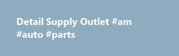 Detail Supply Outlet #am #auto #parts http://auto.remmont.com/detail-supply-outlet-am-auto-parts/  #auto dealer supplies # Car Soaps & Shampoos Car Cleaners Degreasers Tire & Vinyl Dressings Air Fresheners & Odors Car Waxes & Sealants Polishes & Compounds Auto Detailing Clay Bars Special Items & Aerosols Micro Fiber & Towels Automotive Detailing Accessories & Brushes Car Buffers & Automotive Polishers, Pads, Bonnets Mytee Hot Water Carpet Extractors [...]Read More...The post Detail Supply…