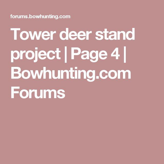 Tower deer stand project | Page 4 | Bowhunting.com Forums