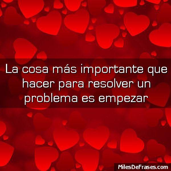 La cosa más importante que hacer para resolver un problema es empezar