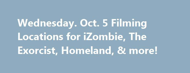 Wednesday. Oct. 5 Filming Locations for iZombie, The Exorcist, Homeland, & more! http://filmanons.besaba.com/wednesday-oct-5-filming-locations-for-izombie-the-exorcist-homeland-more/  Here's a look at some of the movies and TV shows filming on location on Wednesday. Oct. 5: Filming in British Columbia TV Series: iZombie Stars:Rose McIver Location:319 Main St and328 Powell St, Vancouver Credit: @WhatsFilming Filming in California TV Series: Making History Stars: Adam Pally Location:103…