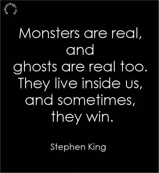 Quotes: Monsters are real, and ghosts are real too. They live inside us, and sometimes, they win.~Stephen King