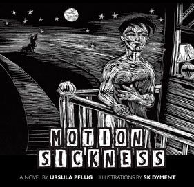 Motion Sickness - flash fiction by Ursula Pflug, illustrations by S.K. Dyment: Motion Sickness is a flash novel consisting of 55 chapters of exactly 500 words each and accompanied by a wood-cut like, scratchboard illustration that follows one young woman's humorous and poignant misadventures in the worlds of employment, friendship, dating, birth control and abortion. The illustrations are dark and somewhat whimsical as is the text. $25.95