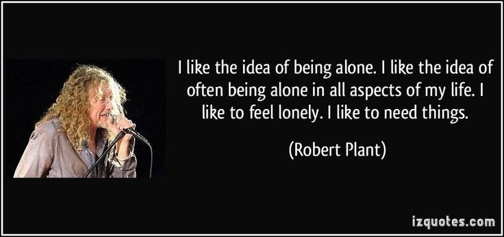 I like the idea of being alone. I like the idea of often being alone in all aspects of my life. I like to feel lonely. I like to need things. (Robert Plant)