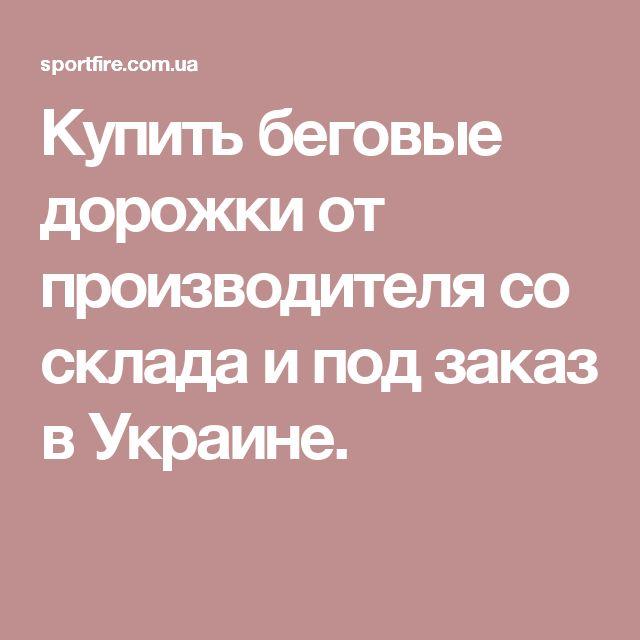 Купить беговые дорожки от производителя со склада и под заказ в Украине.