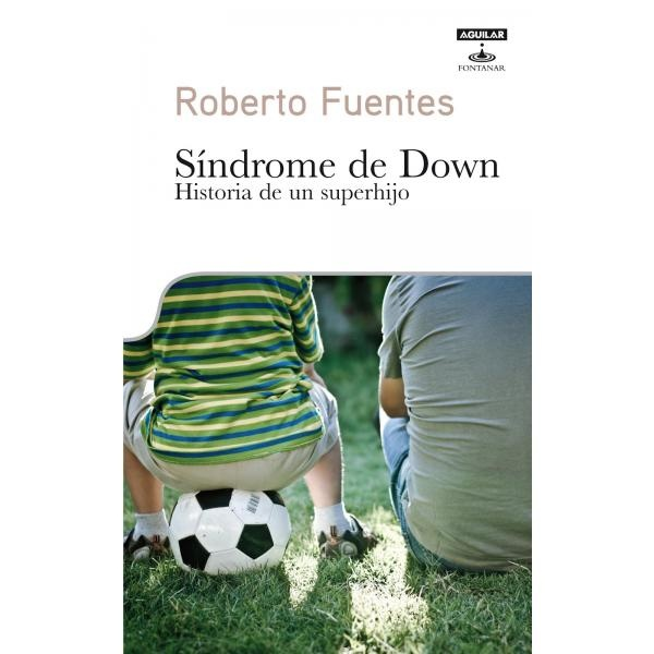 Libro: Síndrome De Down. Historia De Un Superhijo - Roberto Fuentes - Aguilar Fontanar