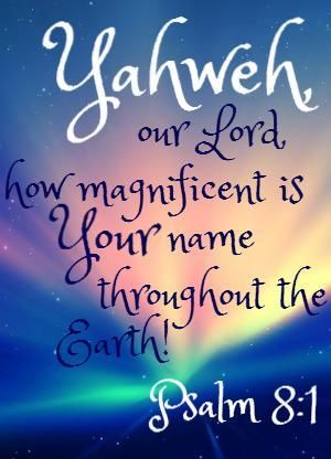 """Psalm 8:1 """" YAHWEH"""" This is what God said to Moses when Moses asked, """"What do I say when they ask who sent me?"""" Exodus 3 To say """"YAHWEH"""" in Hebrew, sounds like breathing; just as God breathed life into us. HIS NAME BRINGS LIFE.. Amen."""