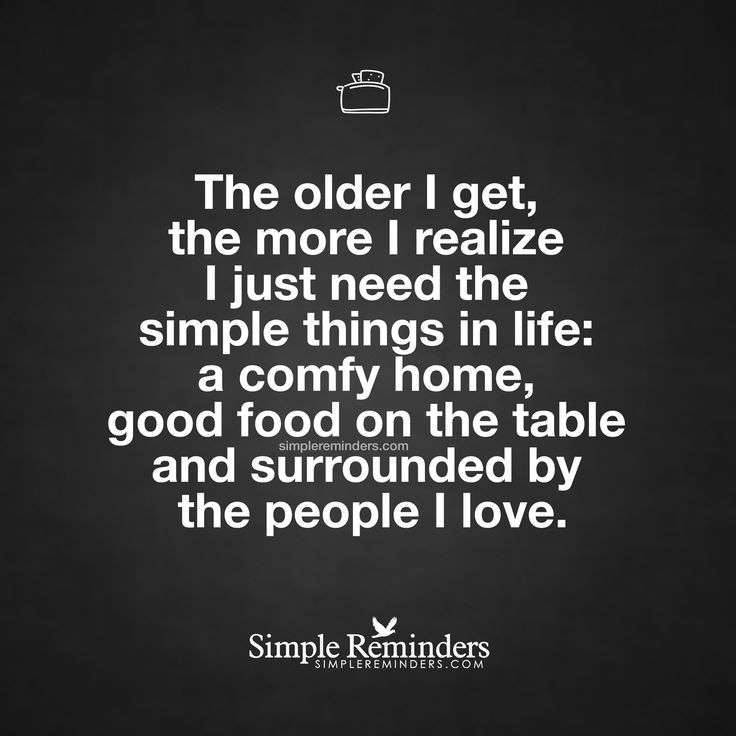 The simple things in life The older I get, the more I realize I just need the simple things in life: a comfy home, good food on the table and surrounded by the people I love. — Unknown Author