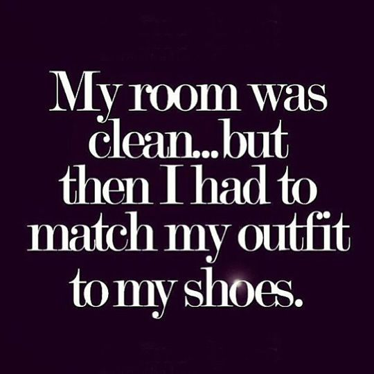 My room was clean...but then I had to match my shoes with my outfit funny fashion quote shoes lol shoe addict