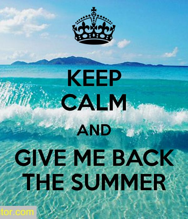 KEEP CALM AND GIVE ME BACK THE SUMMER