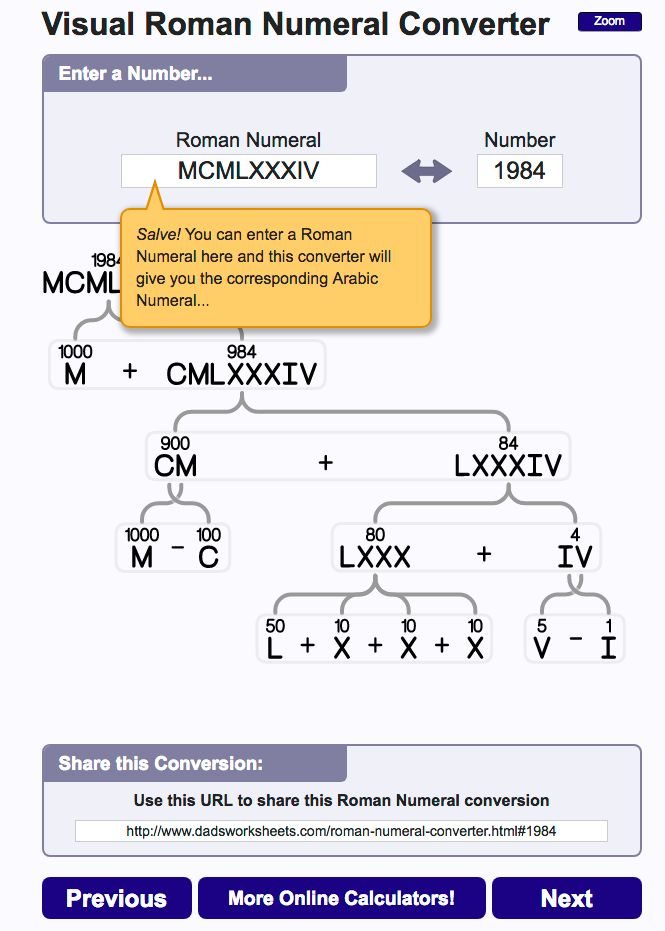 This Roman Numeral Converter is great for understanding or explaining Roman numerals! And it's fun... Check out the animations as you put in Roman or Arabic numbers!