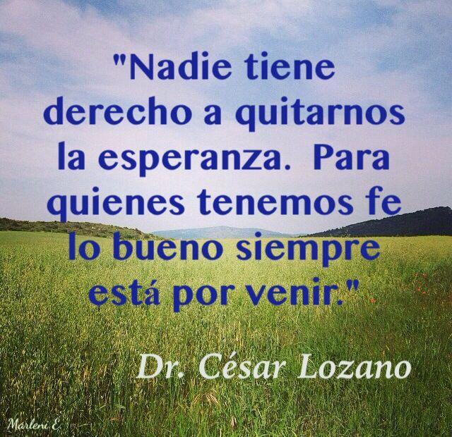 """""""Nadie tiene derecho a quitarnos la esperanza. Para quienes tenemos fe lo bueno siempre está por venir."""" Dr.César Lozano #MarleniEscobar"""