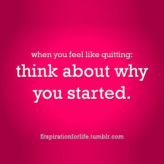 Think about why you started...
