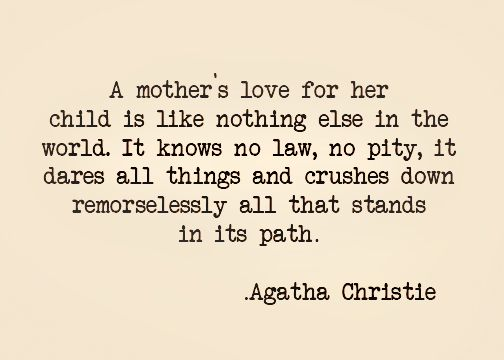 A mother's love for her child is like nothing else in the world. It knows no law, no pity. It dares all things and crushes down remorselessly all that stands in its path. - Agatha Christie