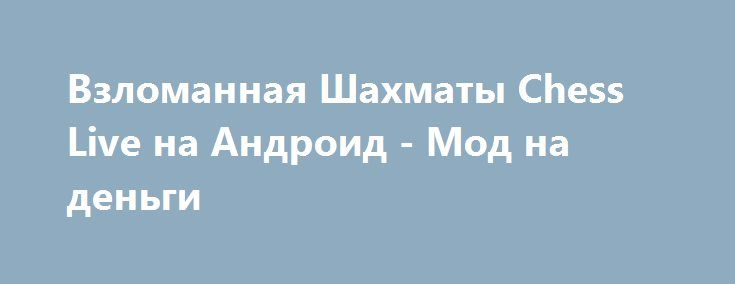 Взломанная Шахматы Chess Live на Андроид - Мод на деньги http://android-gamerz.ru/1928-vzlomannaya-shahmaty-chess-live-na-android-mod-na-dengi.html