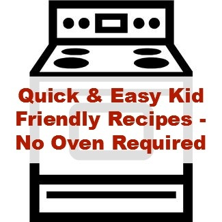 Quick and Easy Kid Friendly Recipes - No Oven Required.