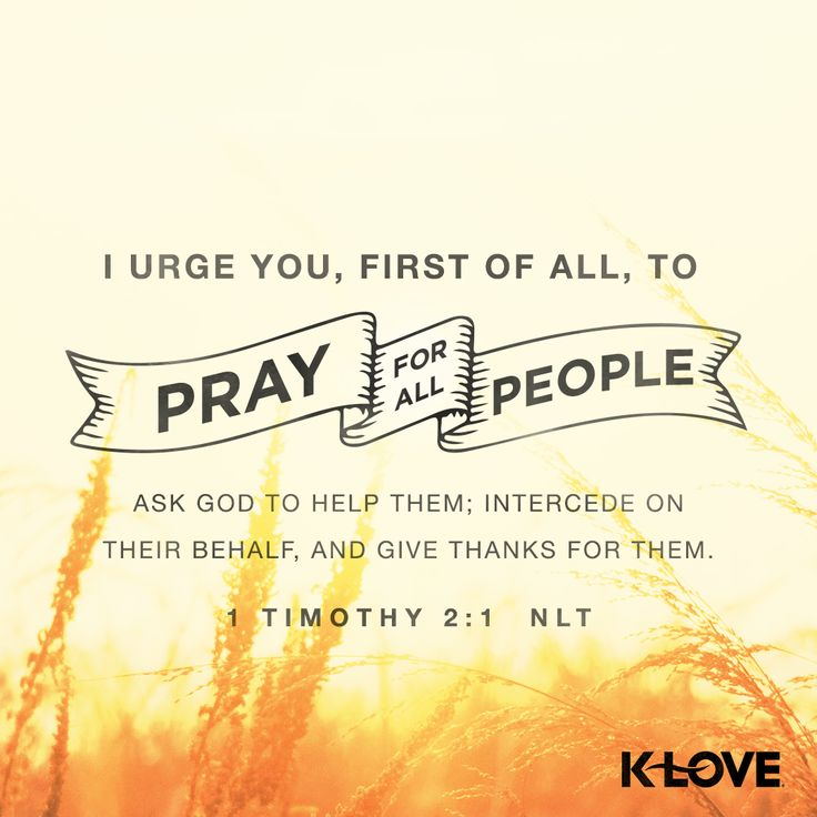 K-LOVE's Encouraging Word. I urge you, first of all, to pray for all people. Ask God to help them; intercede on their behalf, and give thanks for them. 1 Timothy 2:1 NLT