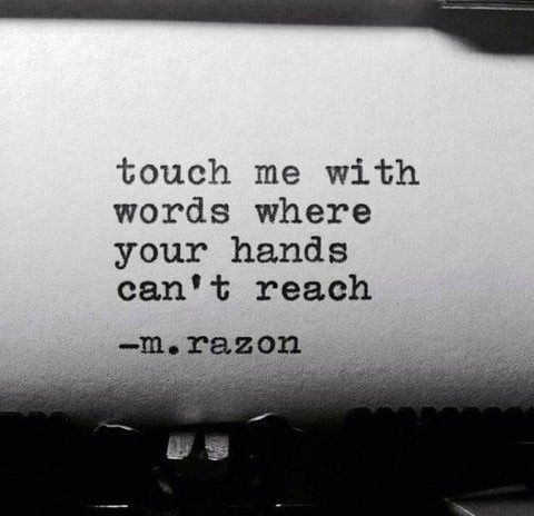Touch me with words where your hands can't reach. - m. razon